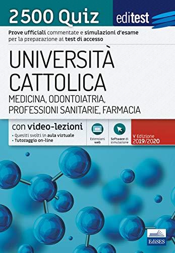 Università Cattolica - Medicina, Odontoiatria, Professioni sanitarie, Farmacia - 2500 Quiz: Prove ufficiali commentate e simulazioni d'esame per la preparazione ai test di accesso
