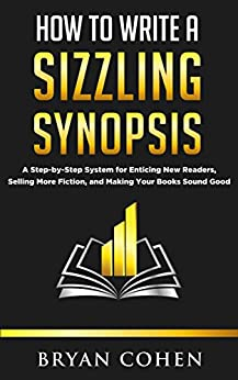 How to Write a Sizzling Synopsis: A Step-by-Step System for Enticing New Readers, Selling More Fiction, and Making Your Books Sound Good by [Bryan Cohen]