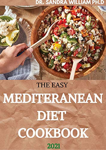 THE EASY MEDITERANEAN DIET COOKBOOK 2021: The Complete Guide on How to Effectively Lose Weight Fast, Affordable Recipes that Beginners and Busy People Can Do 1