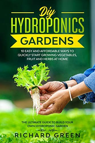 DIY HYDROPONICS GARDENS: 10 EASY AND AFFORDABLE WAYS TO QUICKLY START GROWING VEGETABLES FRUIT AND HERBS AT HOME THE ULTIMATE GUIDE TO BUILD YOUR OWN HYDROPONIC GARDEN