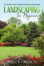 LANDSCAPING FOR BEGINNERS: THE ULTUMATE GUIDE TO CREATE THE PERFECT GARDEN DESIGN.