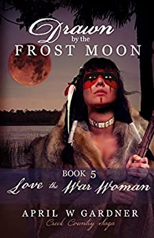 Drawn by the Frost Moon: Love the War Woman (Creek Country Saga Book 5) by [April W Gardner]