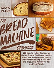 THE BREAD MACHINE COOKBOOK: 200Easy to Follow Recipes for Gluten-Free or Traditional Healthy Bread that Everyone will Enjoy|Make Bread Baking a Fuss-free ... Enjoyable Activity for You and Your Family