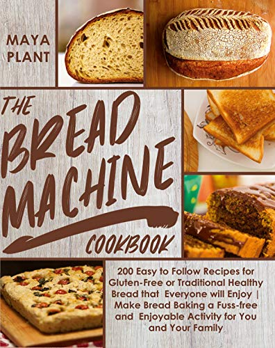 THE BREAD MACHINE COOKBOOK: 200Easy to Follow Recipes for Gluten-Free or Traditional Healthy Bread that Everyone will Enjoy|Make Bread Baking a Fuss-free ... Enjoyable Activity for You and Your Family by [Maya Plant]