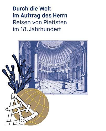 Durch die Welt im Auftrag des Herrn: Reisen von Pietisten im 18. Jahrhundert (Kataloge der Franckeschen Stiftungen, Band 35)