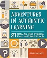 Adventures in Authentic Learning: 21 Step-by-Step Projects from an Edtech Coach
