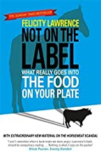 Not On the Label: What Really Goes Into The Food On Your Plate by Felicity Lawrence (2014-01-28)
