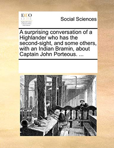 A Surprising Conversation of a Highlander Who Has the Second-Sight, and Some Others, with an Indian Bramin, about Captain John Porteous. ...