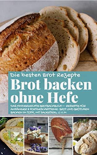 Brot backen ohne Hefe - Das kinderleichte Brotbackbuch: Die besten Brot Rezepte - Rezepte für Anfänger & Fortgeschrittene: Brot und Brötchen backen im ... u.v.m (Backen - die besten Rezepte)