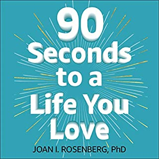 90 Seconds to a Life You Love     How to Turn Difficult Feelings into Rock-Solid Confidence              By:                                                                                                                                 Dr Joan Rosenberg                               Narrated by:                                                                                                                                 Dr Joan Rosenberg                      Length: 8 hrs and 54 mins     5 ratings     Overall 5.0