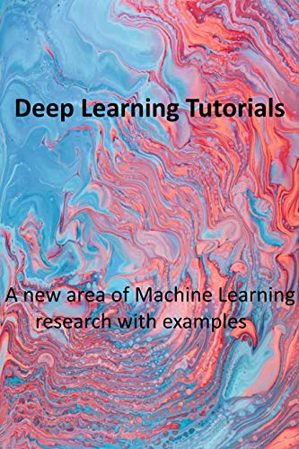 Deep Learning Tutorials: A new area of Machine Learning research with examples (English Edition)