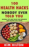 100 Health Hacks Nobody Ever Told You: Natural Tips and Tricks for Enhanced and Prudent Well-Being
