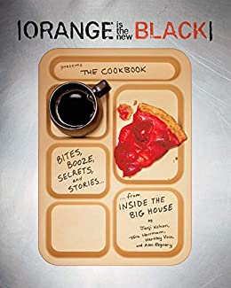 Orange Is the New Black Presents: The Cookbook: Bites, Booze, Secrets, and Stories from Inside the Big House by [Jenji Kohan, Tara Hermann, Hartley Voss, Alex Regnery]