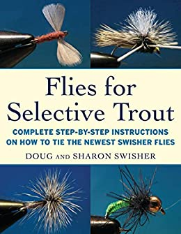 Flies for Selective Trout: Complete Step-by-Step Instructions on How to Tie the Newest Swisher Flies by [Doug Swisher, Sharon Swisher]