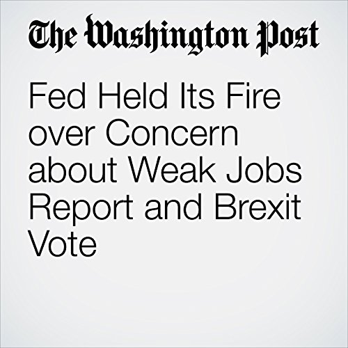 Fed Held Its Fire over Concern about Weak Jobs Report and Brexit Vote cover art