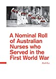 A Nominal Roll of Australian Nurses who served in the First World War (The History of Australian Nurses in the First World War: An Australian College of ... Trilogy. Book 4) (English Edition)