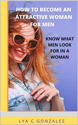 HOW TO BECOME AN ATTRACTIVE WOMAN FOR MEN: KNOW WHAT MEN LOOK FOR IN A WOMAN (English Edition)