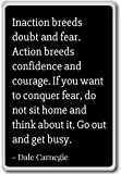 Inaction breeds doubt and fear. Action breeds... - Dale Carnegie quotes fridge magnet, Black