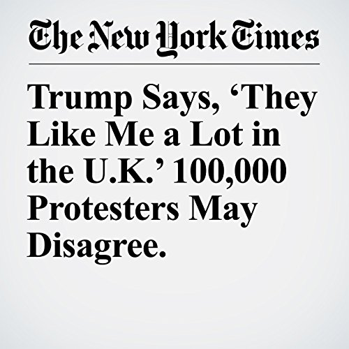 Trump Says, 'They Like Me a Lot in the U.K.' 100,000 Protesters May Disagree. copertina