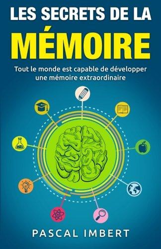 Les secrets de la mémoire: Tout le monde est capable de développer une mémoire extraordinaire
