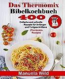 Das Thermomix Bibelkochbuch: 400 Einfache und schnelle Rezepte für Anfänger und Fortgeschrittene (Thermomix-Rezepte)