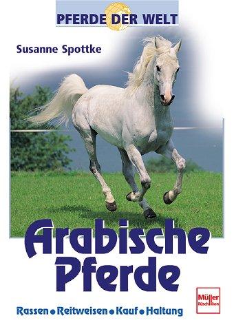 Arabische Pferde: Rassen - Reitweisen - Kauf - Haltung (Pferde der Welt)