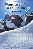 Want to go for a roll in the snow?: Pocket or Purse size Notebook for Snowboarders, Skiers and Lovers of the Snow