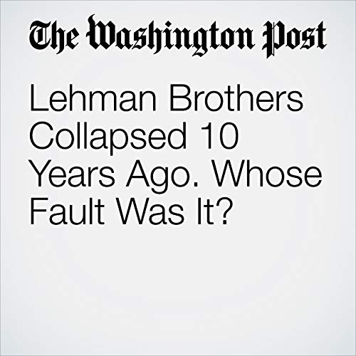Lehman Brothers Collapsed 10 Years Ago. Whose Fault Was It? copertina