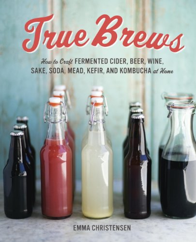 True Brews: How to Craft Fermented Cider, Beer, Wine, Sake, Soda, Mead, Kefir, and Kombucha at Home (English Edition)