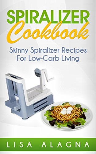 Spiralizer Cookbook: Skinny Spiralizer Recipes For Low-Carb Living