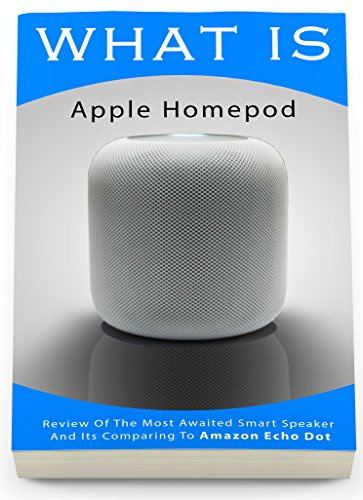 What Is Apple Homepod: Review Of The Most Awaited Smart Speaker And Its Comparing To Amazon Echo Dot: (Apple Homepod, Apple Homepod Manual, Amazon Echo, ... Echo Dot, Echo Dot ebook) (English Edition)