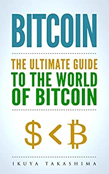 Bitcoin: The Ultimate Guide to the World of Bitcoin, Bitcoin Mining, Bitcoin Investing, Blockchain Technology, Cryptocurrency (2nd Edition) by [Ikuya Takashima]