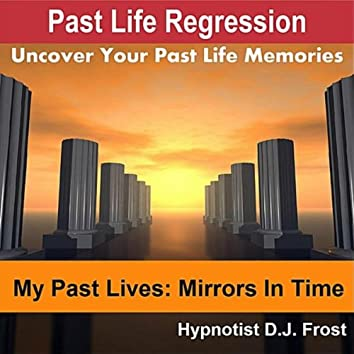 Past Life Regression: My Past Lives Mirrors in Time (Uncover Your Past Life Memories)