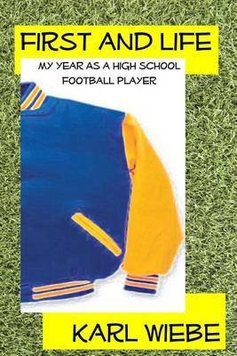 [(First and Life : My Year as a High School Football Player)] [By (author) Karl Wiebe] published on (December, 2012)