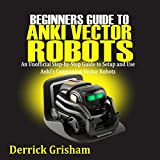 Beginners Guide to Anki Vector Robots: An Unofficial Step-By-Step Guide to Setup and Use Anki's Companion Vector Robots
