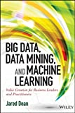 Big Data, Data Mining, and Machine Learning: Value Creation for Business Leaders and Practitioners (Wiley and...
