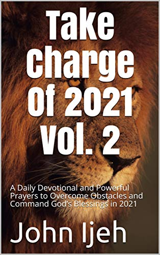 Take Charge Of 2021 Vol. 2 : A Daily Devotional and Powerful Prayers to Overcome Obstacles and Command God's Blessings in 2021 (Vol 2 February Edition) (English Edition)