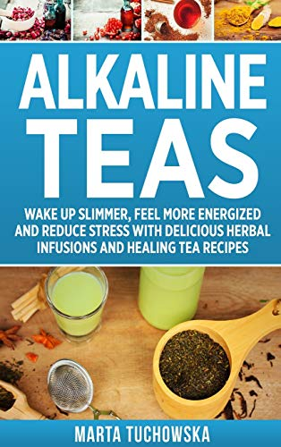Alkaline Teas: Wake Up Slimmer, Feel More Energized and Reduce Stress with Delicious Herbal Infusions and Healing Tea Recipes (1) (Alkaline Drinks, Alkaline Diet for Beginners)