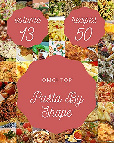 OMG! Top 50 Pasta By Shape Recipes Volume 13: An Inspiring Pasta By Shape Cookbook for You (English Edition)