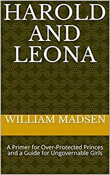 Harold and Leona: A Primer for Over-Protected Princes and a Guide for Ungovernable Girls by [William Madsen]