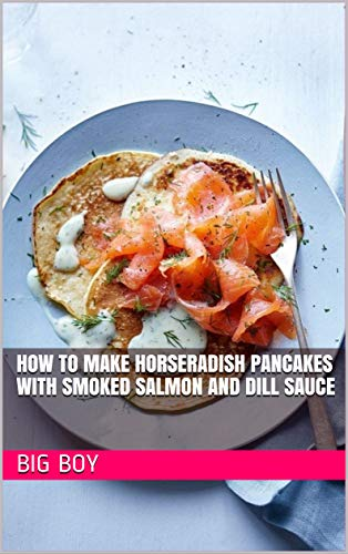How To Make Horseradish Pancakes with Smoked Salmon and Dill Sauce (English Edition)
