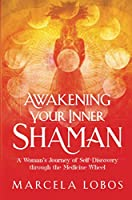 Awakening Your Inner Shaman: A Woman's Journey of Self-Discovery through the Medicine Wheel