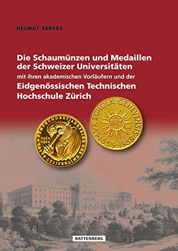 Die Schaumünzen und Medaillen der Schweizer Universitäten mit ihren akademischen Vorläufern und der Eidgenössischen Technischen Hochschule Zürich