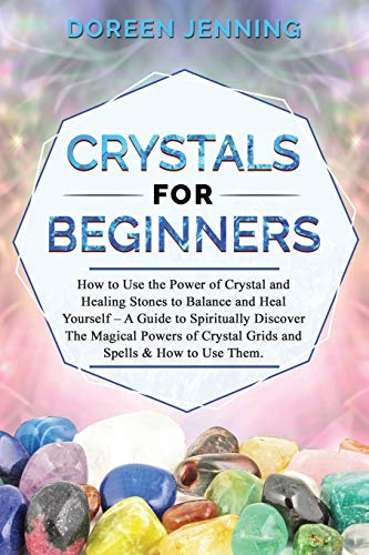 Crystals for Beginners: How to Use the Power of Crystals and Healing Stones to Balance & Heal Yourself,A Guide for Spiritually Discovering The Magical Power of Crystallic Grids and Spells & Using Them
