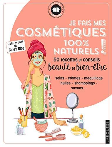 Je fais mes cosmétiques 100 % naturels !: 50 recettes et conseils beauté et bien-être