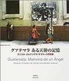 グアテマラ ある天使の記憶―ダニエル・エルナンデス‐サラサール写真集