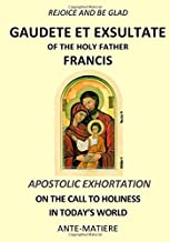 REJOICE AND BE GLAD : Apostolic EXHORTATION GAUDETE ET EXSULTATE- ON THE CALL TO HOLINESS IN TODAY'S WORLD
