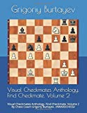 Visual Checkmates Anthology. Find Checkmate. Volume 2: Visual Checkmates Anthology. Find Checkmate. Volume 2 By Chess Coach Grigoriy Burtayev. /awardchess/-Burtayev, Grigoriy Burtayev, Grigoriy Burtayev, Grigoriy