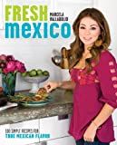Fresh Mexico: 100 Simple Recipes for True Mexican Flavor: A Cookbook