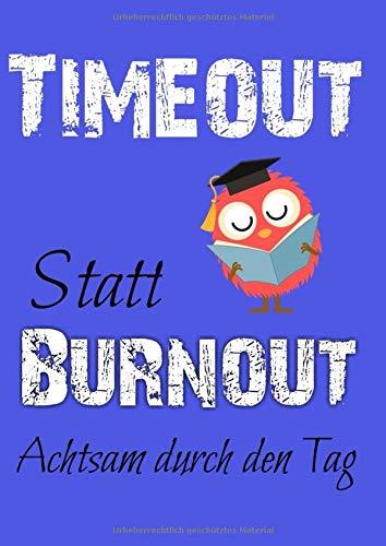Timeout statt Burnout. Achtsam durch den Tag. Wie 10 Minuten am Tag dein Leben verändern.: Selbsthilfe gegen Stress, Depression und Burnout. Ein Tagebuch zum Ausfüllen und Ankreuzen.